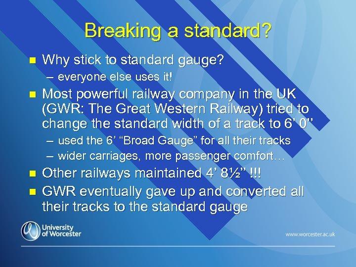 Breaking a standard? n Why stick to standard gauge? – everyone else uses it!