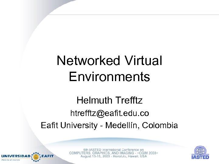Networked Virtual Environments Helmuth Trefftz htrefftz@eafit. edu. co Eafit University - Medellín, Colombia