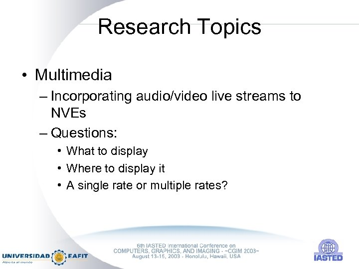 Research Topics • Multimedia – Incorporating audio/video live streams to NVEs – Questions: •