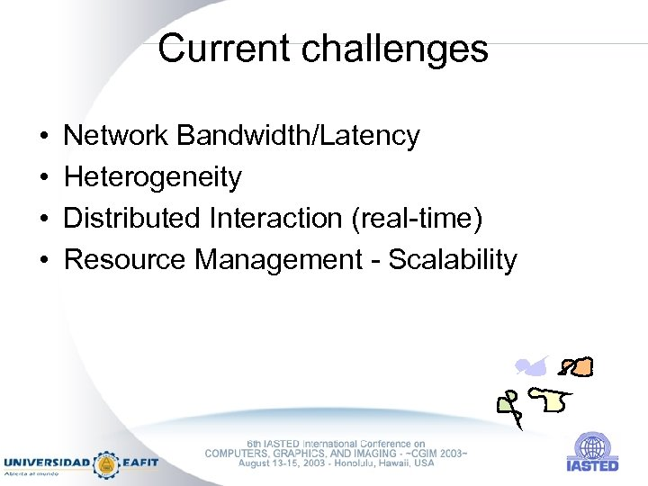 Current challenges • • Network Bandwidth/Latency Heterogeneity Distributed Interaction (real-time) Resource Management - Scalability