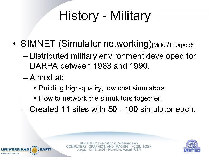 History - Military • SIMNET (Simulator networking)[Miller/Thorpe 95] – Distributed military environment developed for