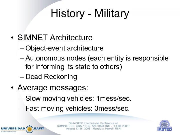 History - Military • SIMNET Architecture – Object-event architecture – Autonomous nodes (each entity