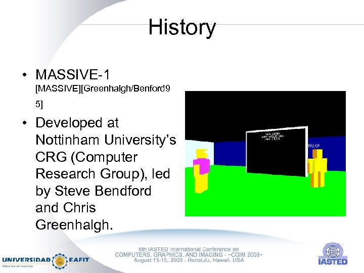 History • MASSIVE-1 [MASSIVE][Greenhalgh/Benford 9 5] • Developed at Nottinham University's CRG (Computer Research