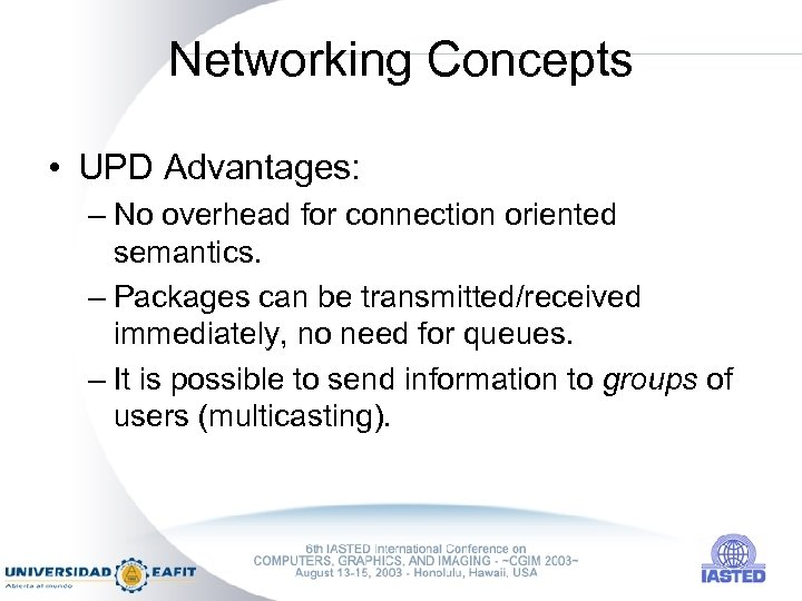 Networking Concepts • UPD Advantages: – No overhead for connection oriented semantics. – Packages