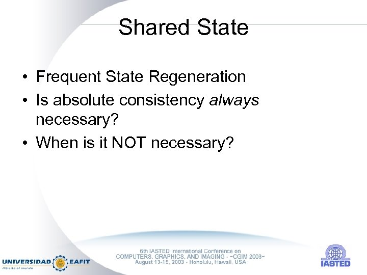 Shared State • Frequent State Regeneration • Is absolute consistency always necessary? • When