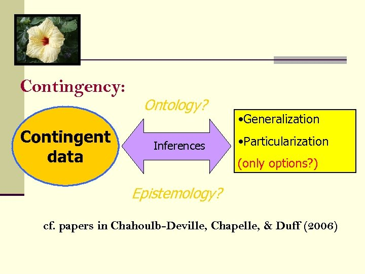 Contingency: Contingent data Ontology? Inferences • Generalization • Particularization (only options? ) Epistemology? cf.