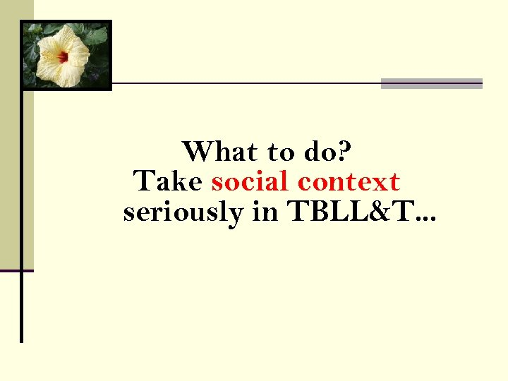 What to do? Take social context seriously in TBLL&T. . .