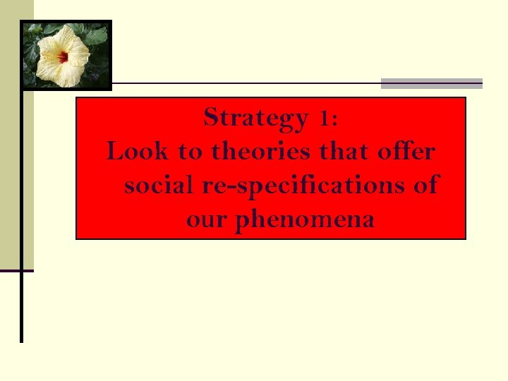 Strategy 1: Look to theories that offer social re-specifications of our phenomena