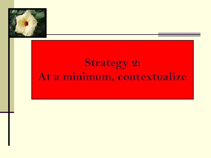 Strategy 2: At a minimum, contextualize