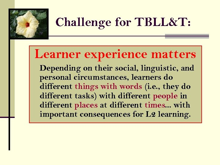 Challenge for TBLL&T: Learner experience matters Depending on their social, linguistic, and personal circumstances,