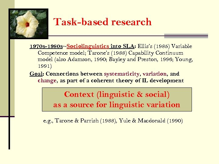 Task-based research 1970 s-1980 s~Sociolinguistics into SLA: Ellis's (1985) Variable Competence model; Tarone's (1988)