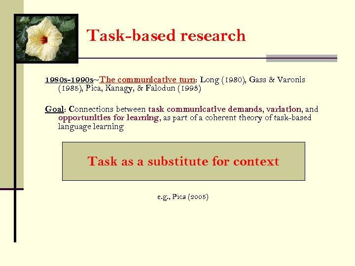 Task-based research 1980 s-1990 s~The communicative turn: Long (1980), Gass & Varonis (1985), Pica,