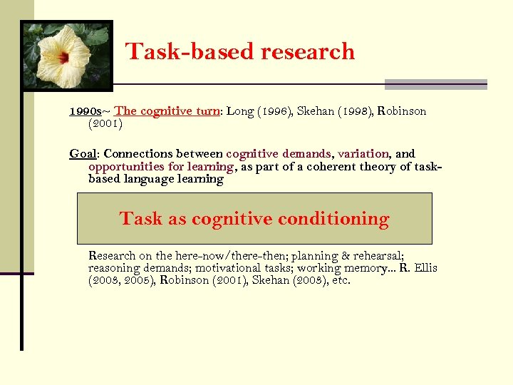 Task-based research 1990 s~ The cognitive turn: Long (1996), Skehan (1998), Robinson (2001) Goal: