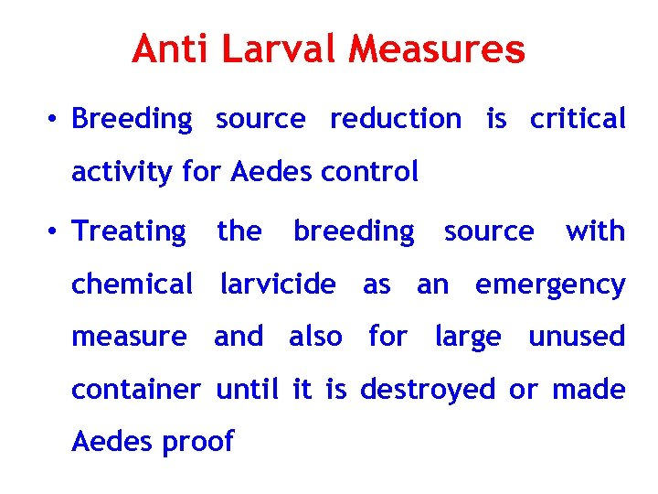 Anti Larval Measures • Breeding source reduction is critical activity for Aedes control •