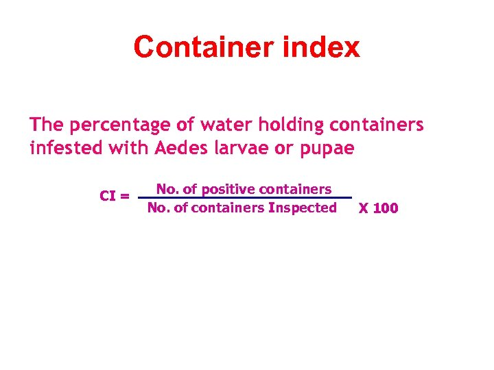 Container index The percentage of water holding containers infested with Aedes larvae or pupae