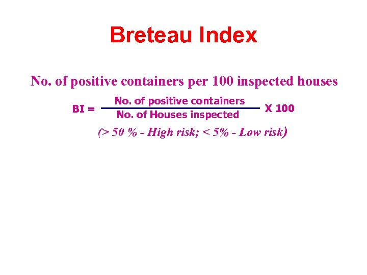 Breteau Index No. of positive containers per 100 inspected houses BI = No. of