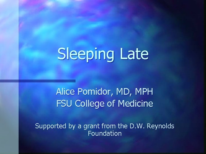 Sleeping Late Alice Pomidor, MD, MPH FSU College of Medicine Supported by a grant