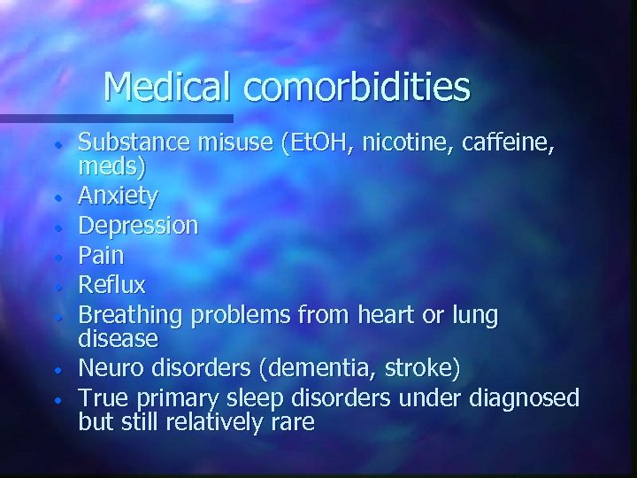 Medical comorbidities • • Substance misuse (Et. OH, nicotine, caffeine, meds) Anxiety Depression Pain