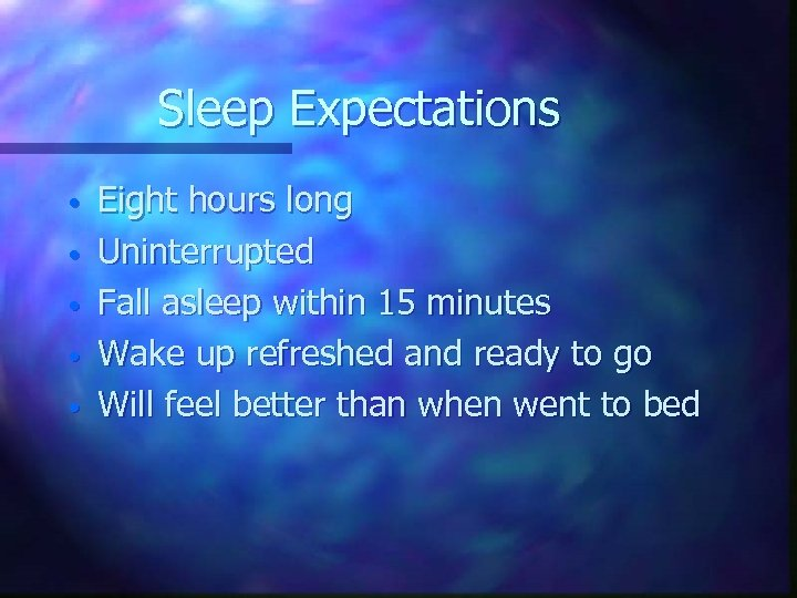 Sleep Expectations • • • Eight hours long Uninterrupted Fall asleep within 15 minutes