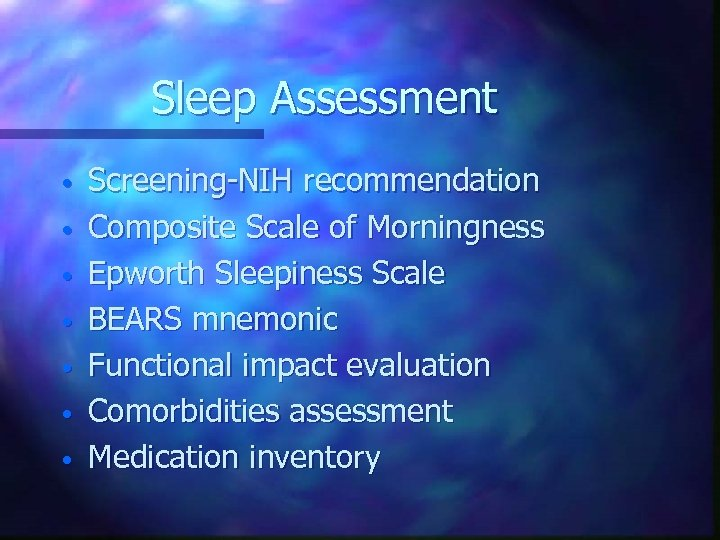 Sleep Assessment • • Screening-NIH recommendation Composite Scale of Morningness Epworth Sleepiness Scale BEARS
