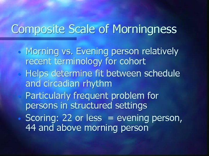 Composite Scale of Morningness • • Morning vs. Evening person relatively recent terminology for