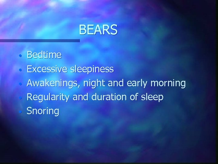 BEARS • • • Bedtime Excessive sleepiness Awakenings, night and early morning Regularity and