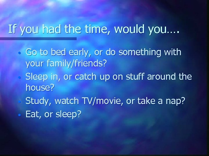 If you had the time, would you…. • • Go to bed early, or