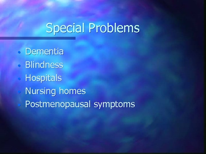 Special Problems • • • Dementia Blindness Hospitals Nursing homes Postmenopausal symptoms