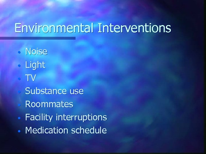 Environmental Interventions • • Noise Light TV Substance use Roommates Facility interruptions Medication schedule