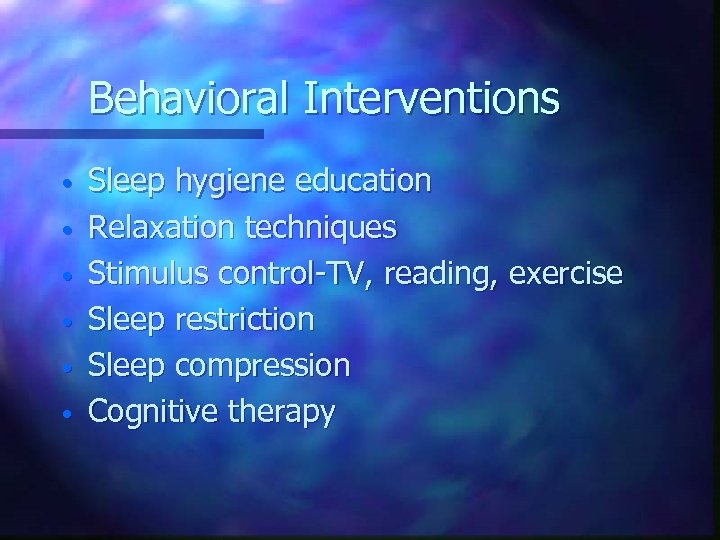 Behavioral Interventions • • • Sleep hygiene education Relaxation techniques Stimulus control-TV, reading, exercise