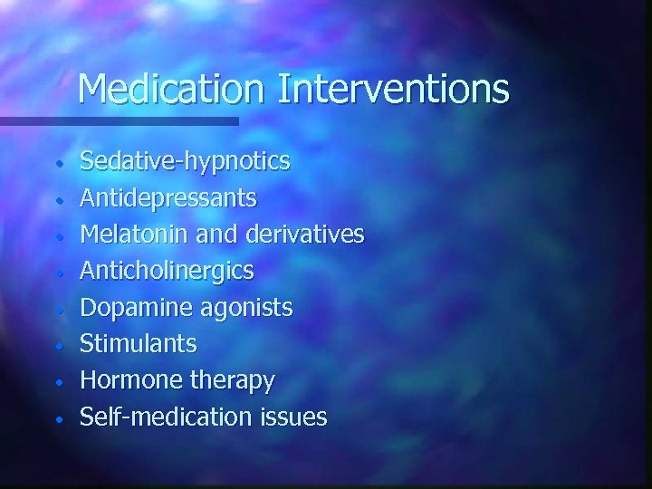 Medication Interventions • • Sedative-hypnotics Antidepressants Melatonin and derivatives Anticholinergics Dopamine agonists Stimulants Hormone