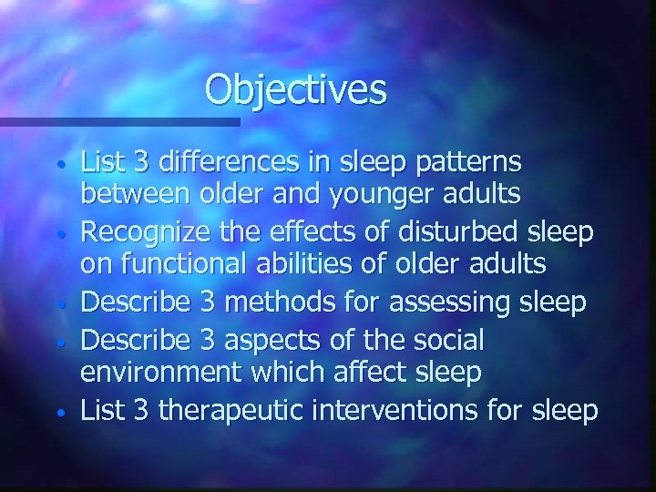 Objectives • • • List 3 differences in sleep patterns between older and younger