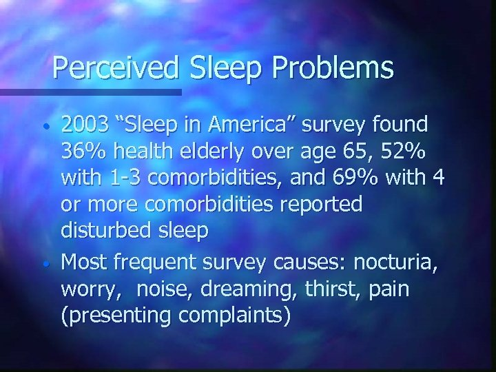 "Perceived Sleep Problems • • 2003 ""Sleep in America"" survey found 36% health elderly"