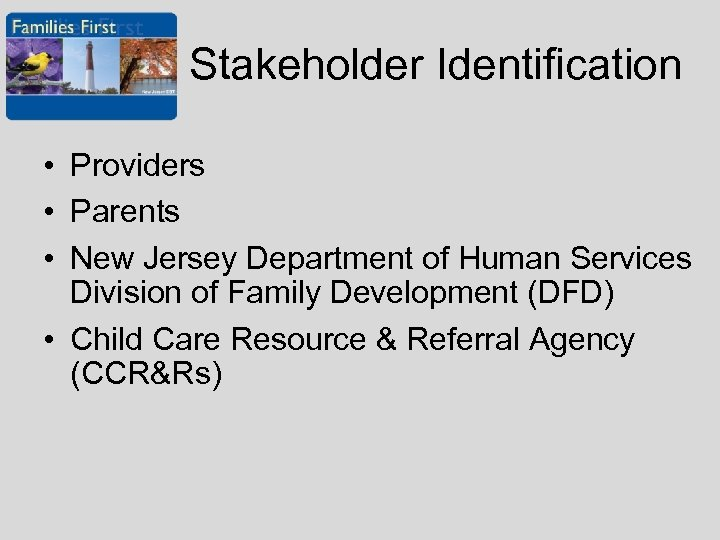Stakeholder Identification • Providers • Parents • New Jersey Department of Human Services Division
