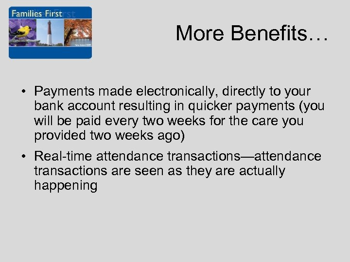 More Benefits… • Payments made electronically, directly to your bank account resulting in quicker