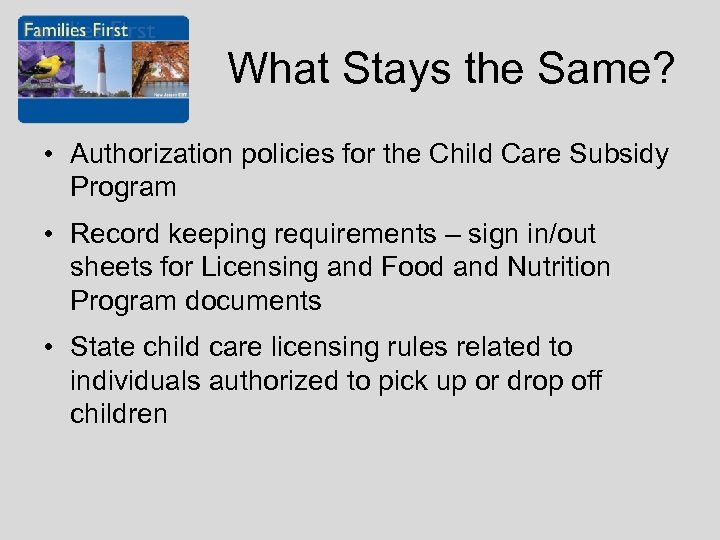 What Stays the Same? • Authorization policies for the Child Care Subsidy Program •