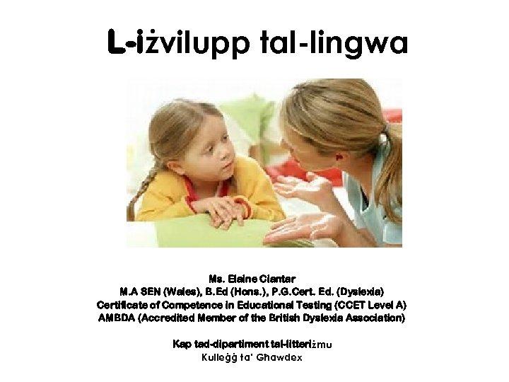 L-iżvilupp tal-lingwa Ms. Elaine Ciantar M. A SEN (Wales), B. Ed (Hons. ), P.