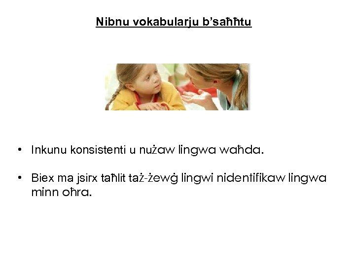 Nibnu vokabularju b'saħħtu • Inkunu konsistenti u nużaw lingwa waħda. • Biex ma jsirx