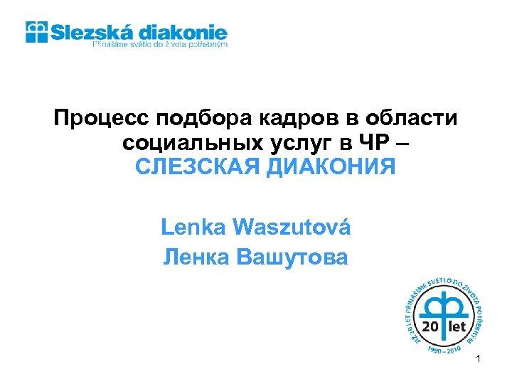 Процесс подбора кадров в области социальных услуг в ЧР – СЛЕЗСКАЯ ДИАКОНИЯ Lenka Waszutová
