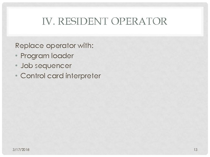 IV. RESIDENT OPERATOR Replace operator with: • Program loader • Job sequencer • Control
