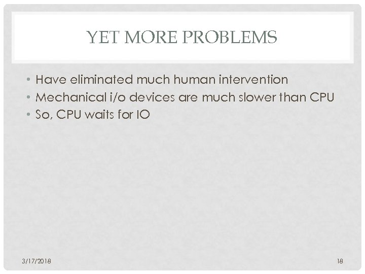 YET MORE PROBLEMS • Have eliminated much human intervention • Mechanical i/o devices are