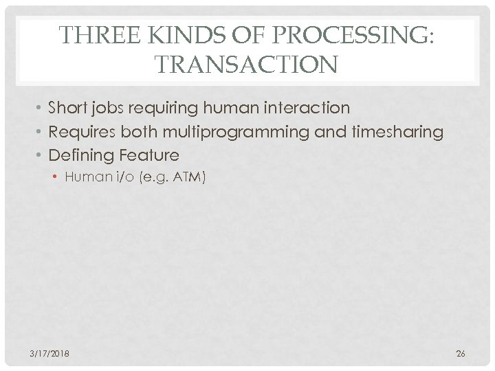THREE KINDS OF PROCESSING: TRANSACTION • Short jobs requiring human interaction • Requires both