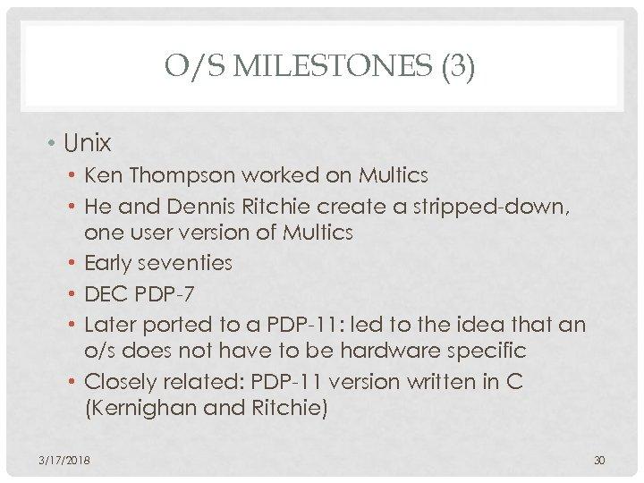 O/S MILESTONES (3) • Unix • Ken Thompson worked on Multics • He and