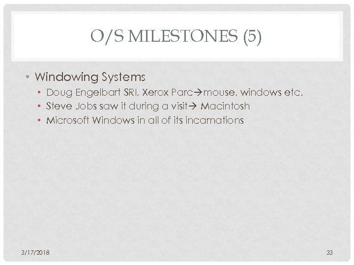O/S MILESTONES (5) • Windowing Systems • Doug Engelbart SRI, Xerox Parc mouse, windows