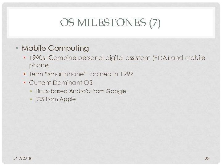 OS MILESTONES (7) • Mobile Computing • 1990 s: Combine personal digital assistant (PDA)
