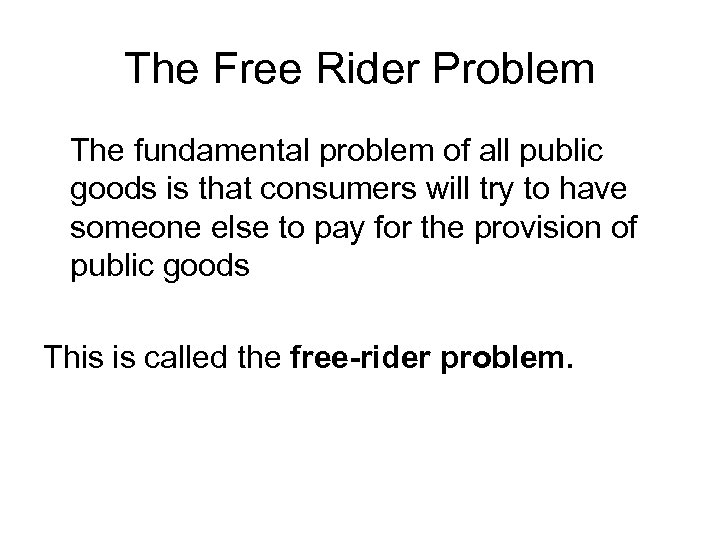The Free Rider Problem The fundamental problem of all public goods is that consumers