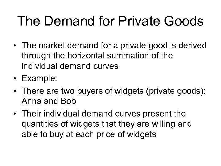 The Demand for Private Goods • The market demand for a private good is