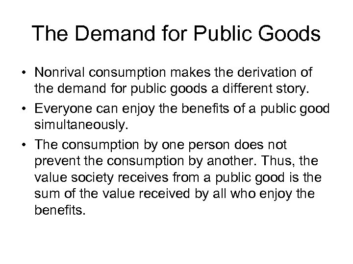 The Demand for Public Goods • Nonrival consumption makes the derivation of the demand