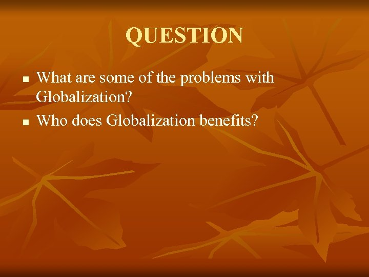 QUESTION n n What are some of the problems with Globalization? Who does Globalization