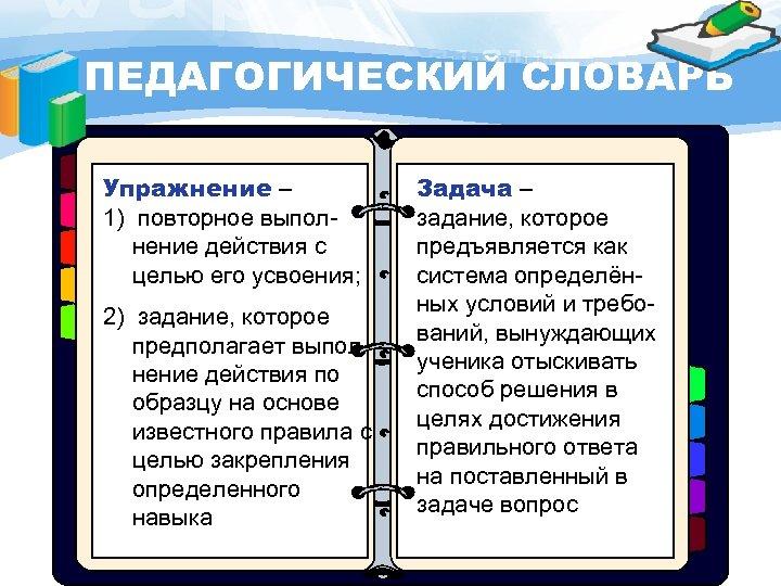 ПЕДАГОГИЧЕСКИЙ СЛОВАРЬ Упражнение – 1) повторное выполнение действия с целью его усвоения; 2) задание,
